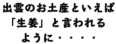 出雲のお土産といえば「生姜」と言われるように